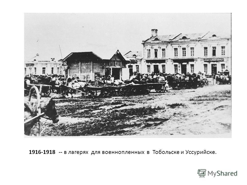 1916-1918 -- в лагерях для военнопленных в Тобольске и Уссурийске.