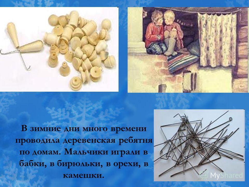 В зимние дни много времени проводила деревенская ребятня по домам. Мальчики играли в бабки, в бирюльки, в орехи, в камешки.