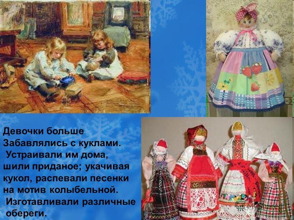 Девочки больше Забавлялись с куклами. Устраивали им дома, шили приданое; укачивая кукол, распевали песенки на мотив колыбельной. Изготавливали различные обереги.