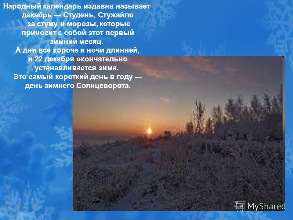 Народный календарь издавна называет декабрь Студень, Стужайло за стужу и морозы, которые приносит с собой этот первый зимний месяц. А дни все короче и ночи длинней, и 22 декабря окончательно устанавливается зима. Это самый короткий день в году день з