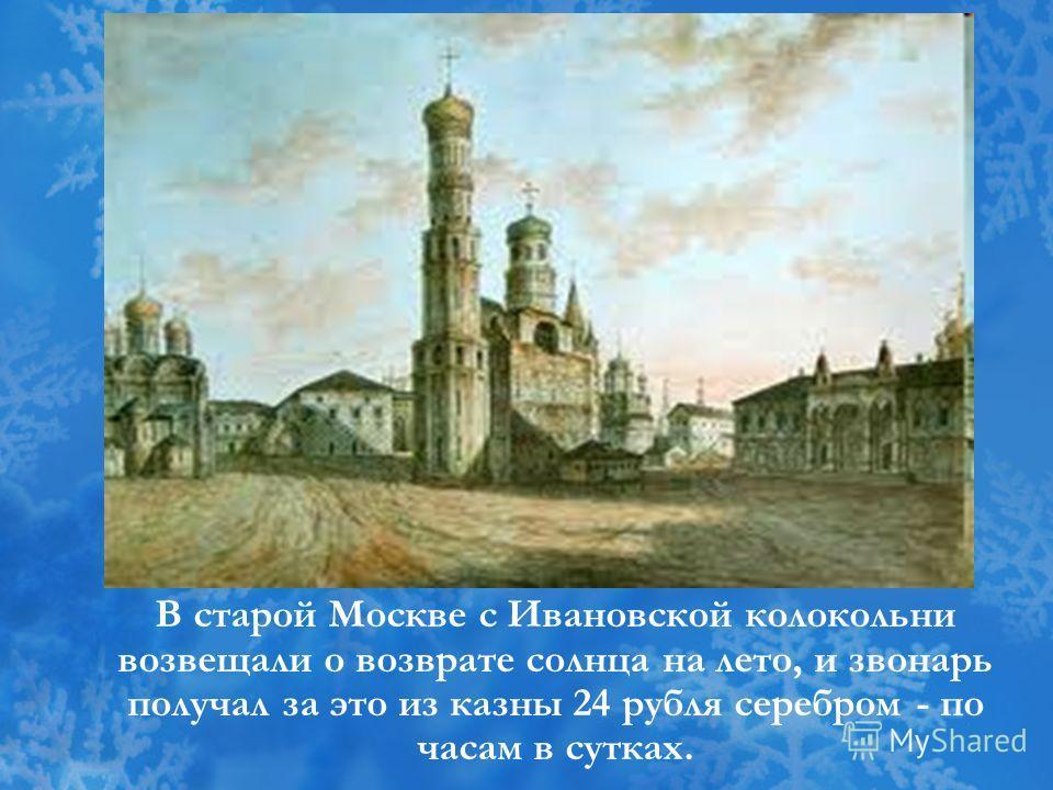 В старой Москве с Ивановской колокольни возвещали о возврате солнца на лето, и звонарь получал за это из казны 24 рубля серебром - по часам в сутках.