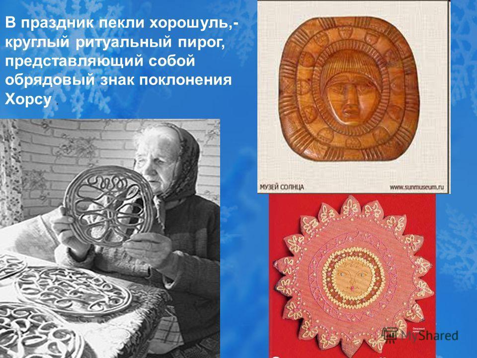 В праздник пекли хорошуль,- круглый ритуальный пирог, представляющий собой обрядовый знак поклонения Хорсу.