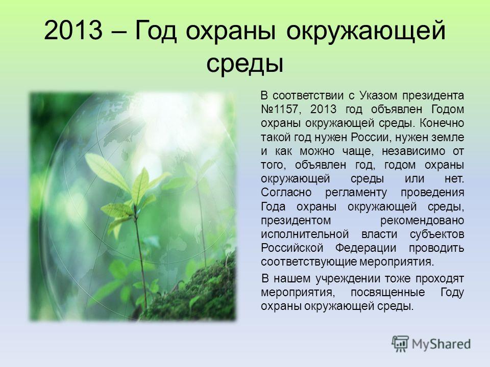 2013 – Год охраны окружающей среды В соответствии с Указом президента 1157, 2013 год объявлен Годом охраны окружающей среды. Конечно такой год нужен России, нужен земле и как можно чаще, независимо от того, объявлен год, годом охраны окружающей среды