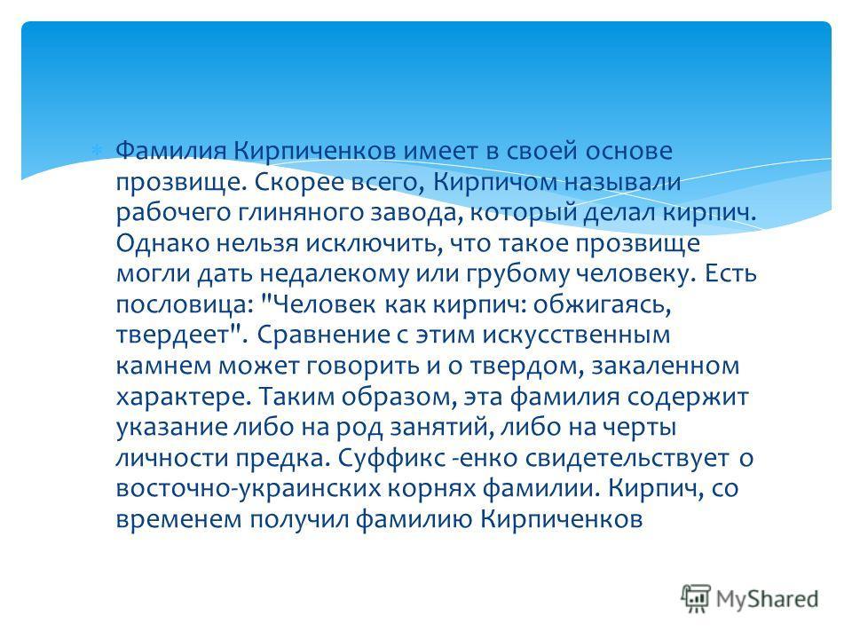 Фамилия Кирпиченков имеет в своей основе прозвище. Скорее всего, Кирпичом называли рабочего глиняного завода, который делал кирпич. Однако нельзя исключить, что такое прозвище могли дать недалекому или грубому человеку. Есть пословица: