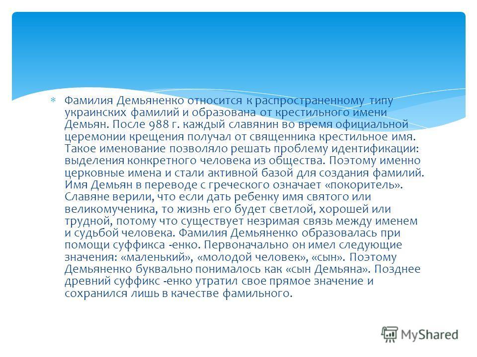 Фамилия Демьяненко относится к распространенному типу украинских фамилий и образована от крестильного имени Демьян. После 988 г. каждый славянин во время официальной церемонии крещения получал от священника крестильное имя. Такое именование позволяло