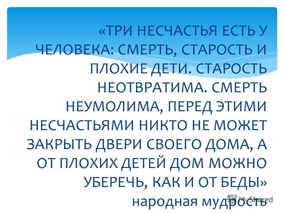 «ТРИ НЕСЧАСТЬЯ ЕСТЬ У ЧЕЛОВЕКА: СМЕРТЬ, СТАРОСТЬ И ПЛОХИЕ ДЕТИ. СТАРОСТЬ НЕОТВРАТИМА. СМЕРТЬ НЕУМОЛИМА, ПЕРЕД ЭТИМИ НЕСЧАСТЬЯМИ НИКТО НЕ МОЖЕТ ЗАКРЫТЬ ДВЕРИ СВОЕГО ДОМА, А ОТ ПЛОХИХ ДЕТЕЙ ДОМ МОЖНО УБЕРЕЧЬ, КАК И ОТ БЕДЫ» народная мудрость