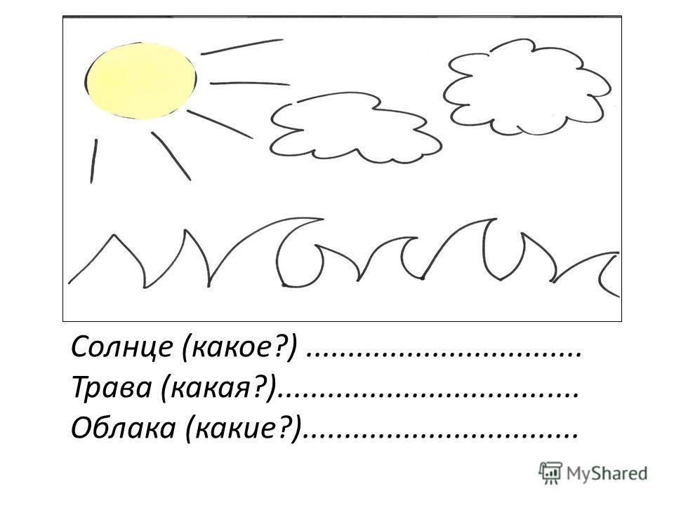 Солнце (какое?)................................. Трава (какая?).................................... Облака (какие?).................................
