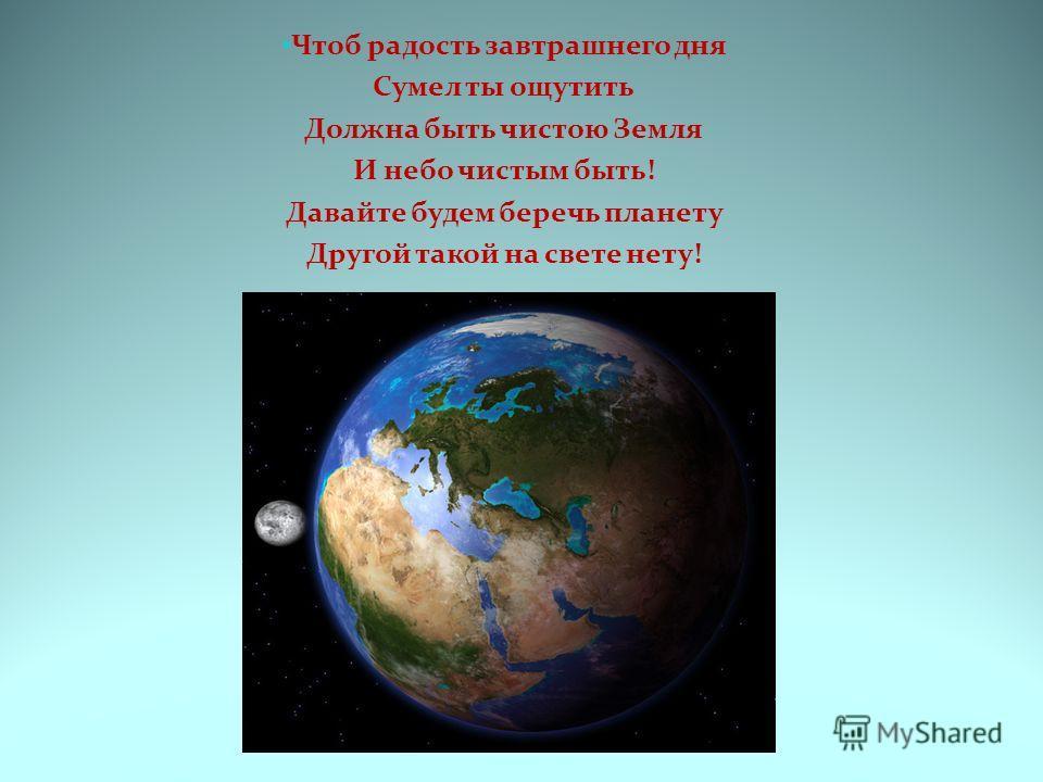 Чтоб радость завтрашнего дня Сумел ты ощутить Должна быть чистою Земля И небо чистым быть! Давайте будем беречь планету Другой такой на свете нету!