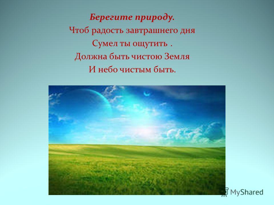 Берегите природу. Чтоб радость завтрашнего дня Сумел ты ощутить. Должна быть чистою Земля И небо чистым быть.