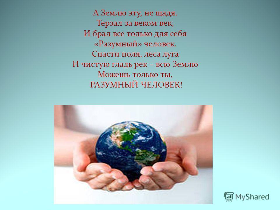 А Землю эту, не щадя. Терзал за веком век, И брал все только для себя «Разумный» человек. Спасти поля, леса луга И чистую гладь рек – всю Землю Можешь только ты, РАЗУМНЫЙ ЧЕЛОВЕК!