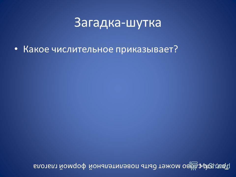 Загадка-шутка Какое числительное приказывает? Три; это слово может быть повелительной формой глагола