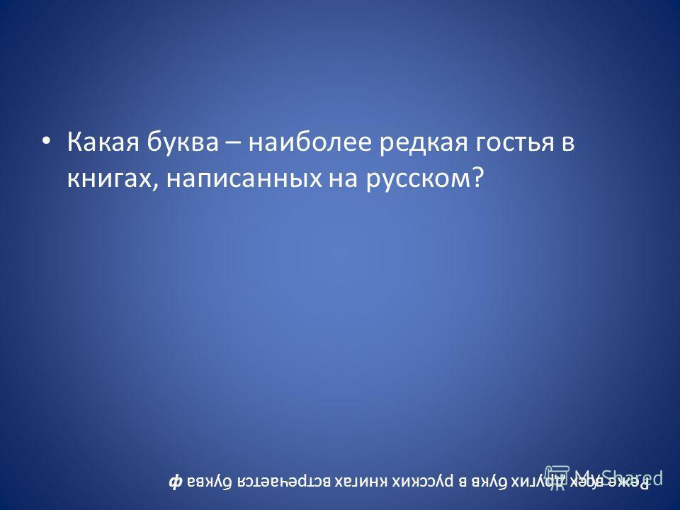 Какая буква – наиболее редкая гостья в книгах, написанных на русском? Реже всех других букв в русских книгах встречается буква ф