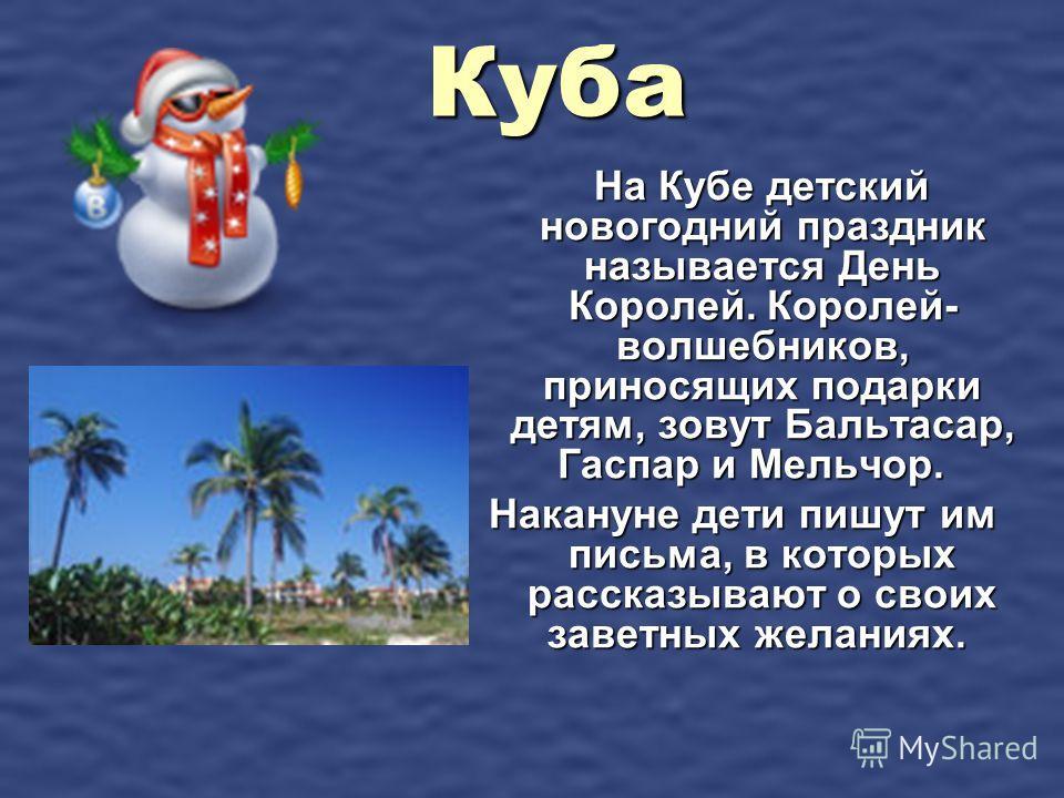 Куба На Кубе детский новогодний праздник называется День Королей. Королей- волшебников, приносящих подарки детям, зовут Бальтасар, Гаспар и Мельчор. На Кубе детский новогодний праздник называется День Королей. Королей- волшебников, приносящих подарки
