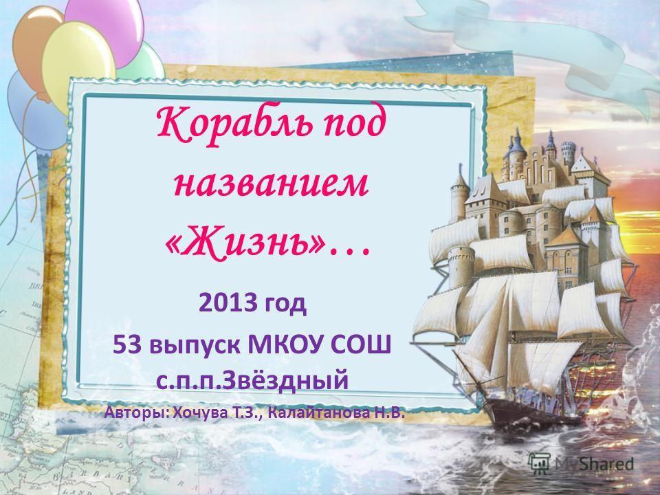 Корабль под названием «Жизнь»… 2013 год 53 выпуск МКОУ СОШ с.п.п.Звёздный Авторы: Хочува Т.З., Калайтанова Н.В.