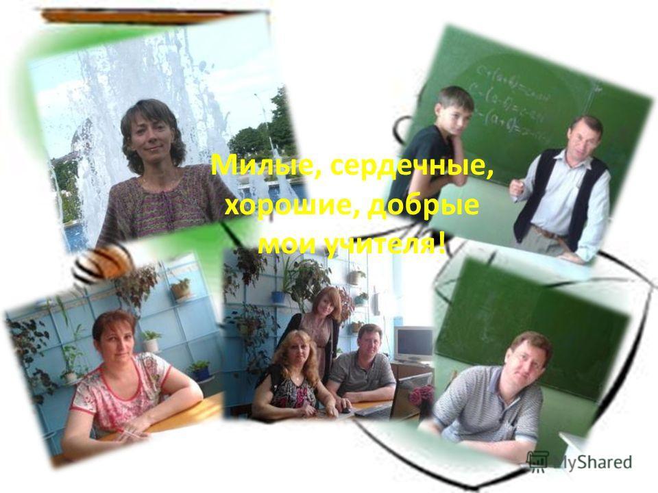 Милые, сердечные, хорошие, добрые мои учителя!