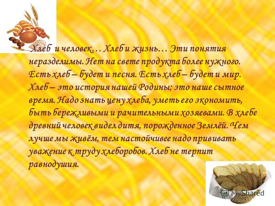 Х леб и человек… Хлеб и жизнь… Эти понятия неразделимы. Нет на свете продукта более нужного. Есть хлеб – будет и песня. Есть хлеб – будет и мир. Хлеб – это история нашей Родины; это наше сытное время. Надо знать цену хлеба, уметь его экономить, быть