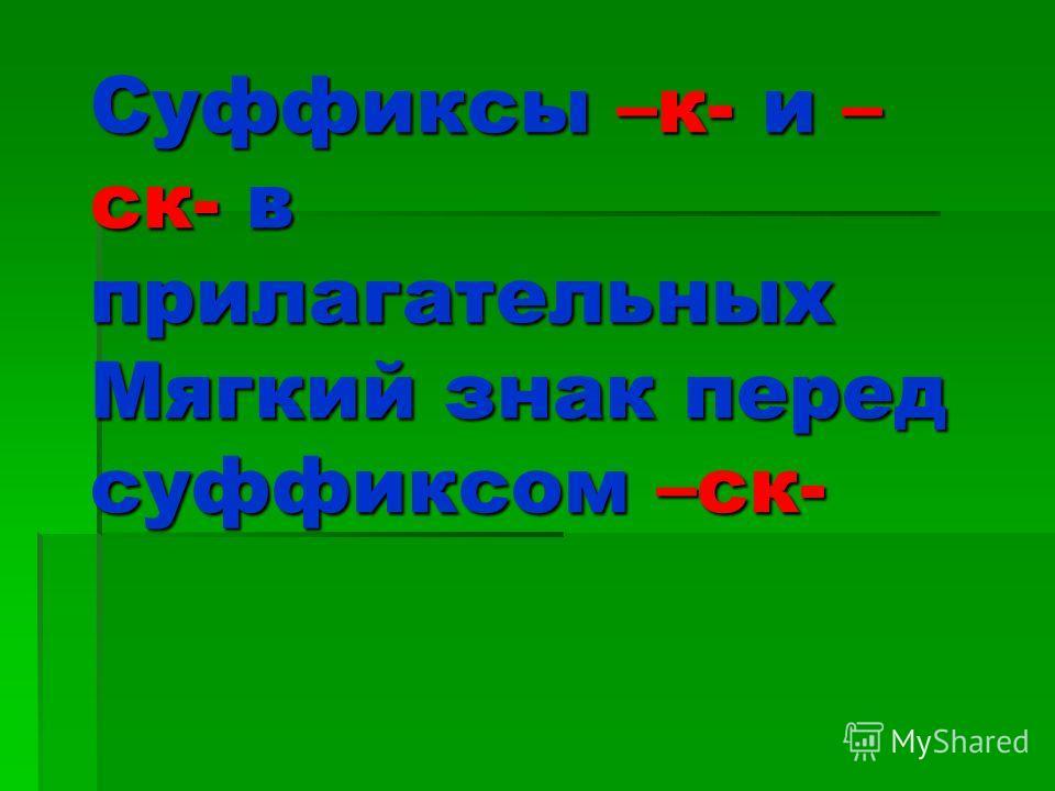 Суффиксы –к- и – ск- в прилагательных Мягкий знак перед суффиксом –ск-