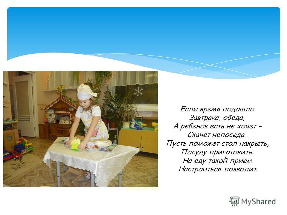 Если время подошло Завтрака, обеда, А ребенок есть не хочет – Скачет непоседа… Пусть поможет стол накрыть, Посуду приготовить. На еду такой прием Настроиться позволит.