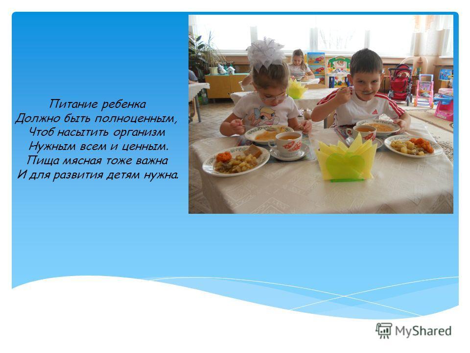Питание ребенка Должно быть полноценным, Чтоб насытить организм Нужным всем и ценным. Пища мясная тоже важна И для развития детям нужна.