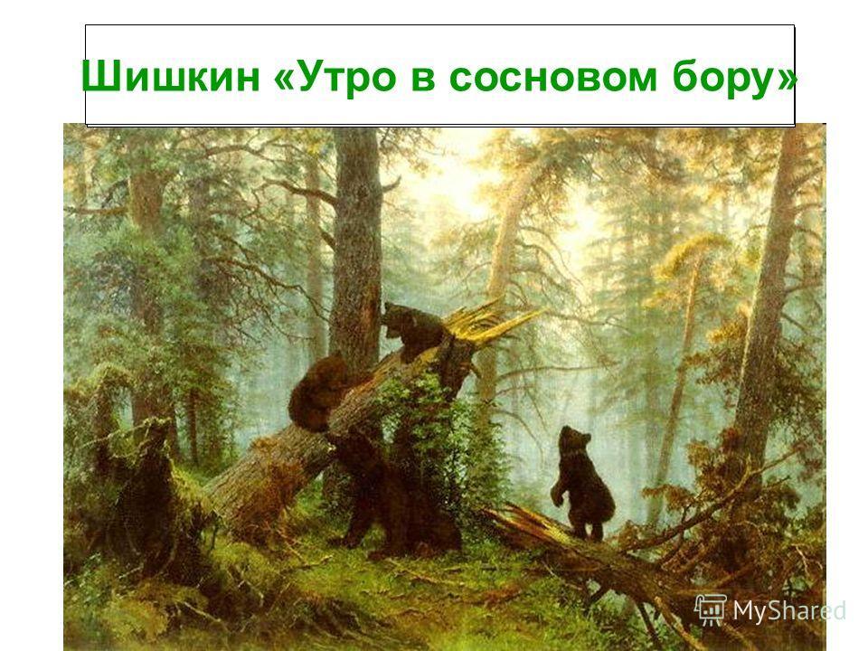 Как называют лес, в котором растут сосны? Сосновый бор Шишкин «Утро в сосновом бору»
