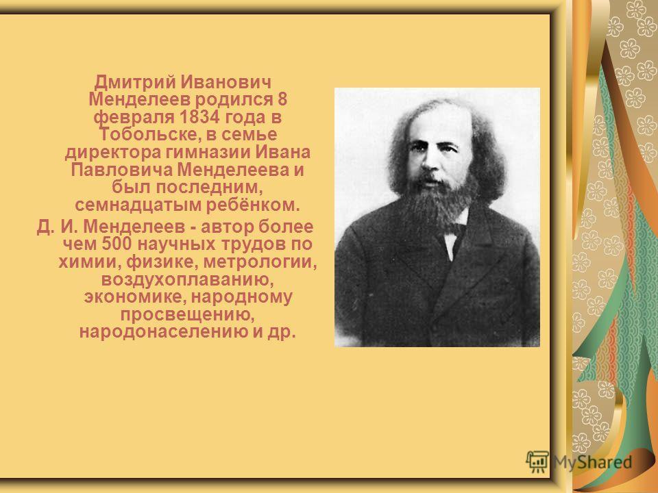Дмитрий Иванович Менделеев родился 8 февраля 1834 года в Тобольске, в семье директора гимназии Ивана Павловича Менделеева и был последним, семнадцатым ребёнком. Д. И. Менделеев - автор более чем 500 научных трудов по химии, физике, метрологии, воздух