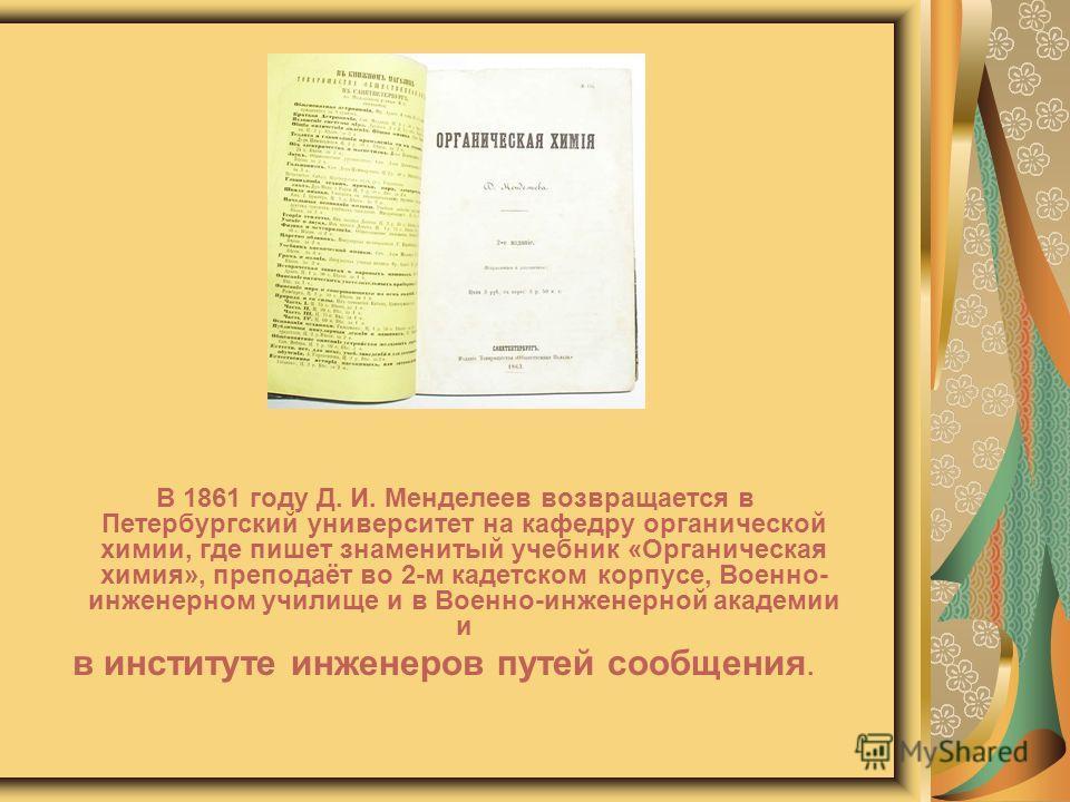 В 1861 году Д. И. Менделеев возвращается в Петербургский университет на кафедру органической химии, где пишет знаменитый учебник «Органическая химия», преподаёт во 2-м кадетском корпусе, Военно- инженерном училище и в Военно-инженерной академии и в и