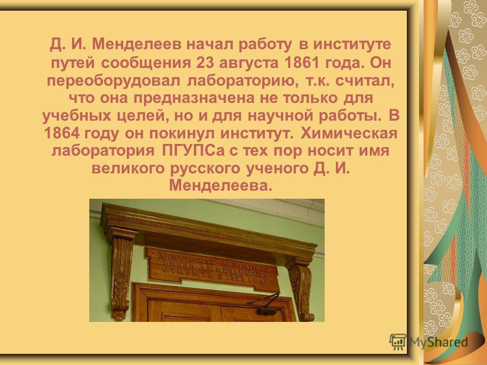 Д. И. Менделеев начал работу в институте путей сообщения 23 августа 1861 года. Он переоборудовал лабораторию, т.к. считал, что она предназначена не только для учебных целей, но и для научной работы. В 1864 году он покинул институт. Химическая лаборат