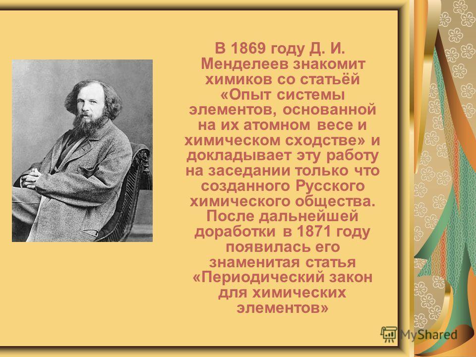 В 1869 году Д. И. Менделеев знакомит химиков со статьёй «Опыт системы элементов, основанной на их атомном весе и химическом сходстве» и докладывает эту работу на заседании только что созданного Русского химического общества. После дальнейшей доработк