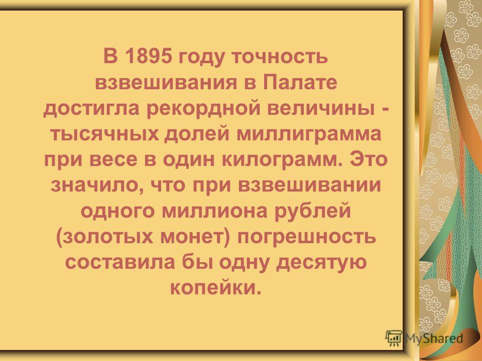 В 1895 году точность взвешивания в Палате достигла рекордной величины - тысячных долей миллиграмма при весе в один килограмм. Это значило, что при взвешивании одного миллиона рублей (золотых монет) погрешность составила бы одну десятую копейки.