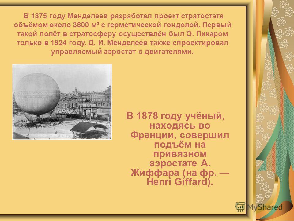 В 1878 году учёный, находясь во Франции, совершил подъём на привязном аэростате А. Жиффара (на фр. Henri Giffard). В 1875 году Менделеев разработал проект стратостата объёмом около 3600 м³ с герметической гондолой. Первый такой полёт в стратосферу ос