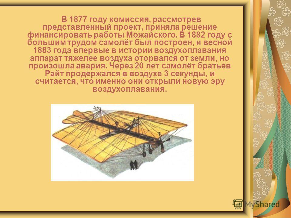 В 1877 году комиссия, рассмотрев представленный проект, приняла решение финансировать работы Можайского. В 1882 году с большим трудом самолёт был построен, и весной 1883 года впервые в истории воздухоплавания аппарат тяжелее воздуха оторвался от земл
