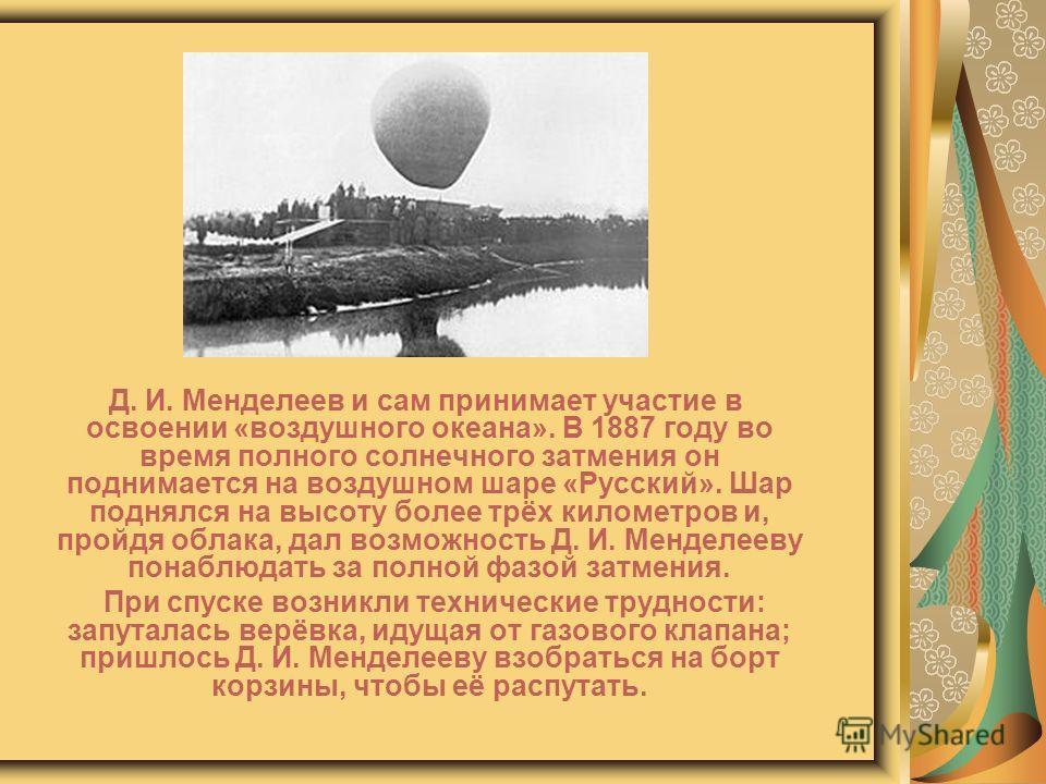 Д. И. Менделеев и сам принимает участие в освоении «воздушного океана». В 1887 году во время полного солнечного затмения он поднимается на воздушном шаре «Русский». Шар поднялся на высоту более трёх километров и, пройдя облака, дал возможность Д. И.