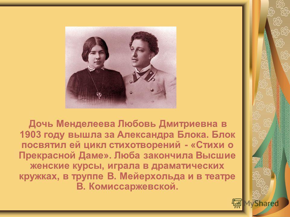 Дочь Менделеева Любовь Дмитриевна в 1903 году вышла за Александра Блока. Блок посвятил ей цикл стихотворений - «Стихи о Прекрасной Даме». Люба закончила Высшие женские курсы, играла в драматических кружках, в труппе В. Мейерхольда и в театре В. Комис