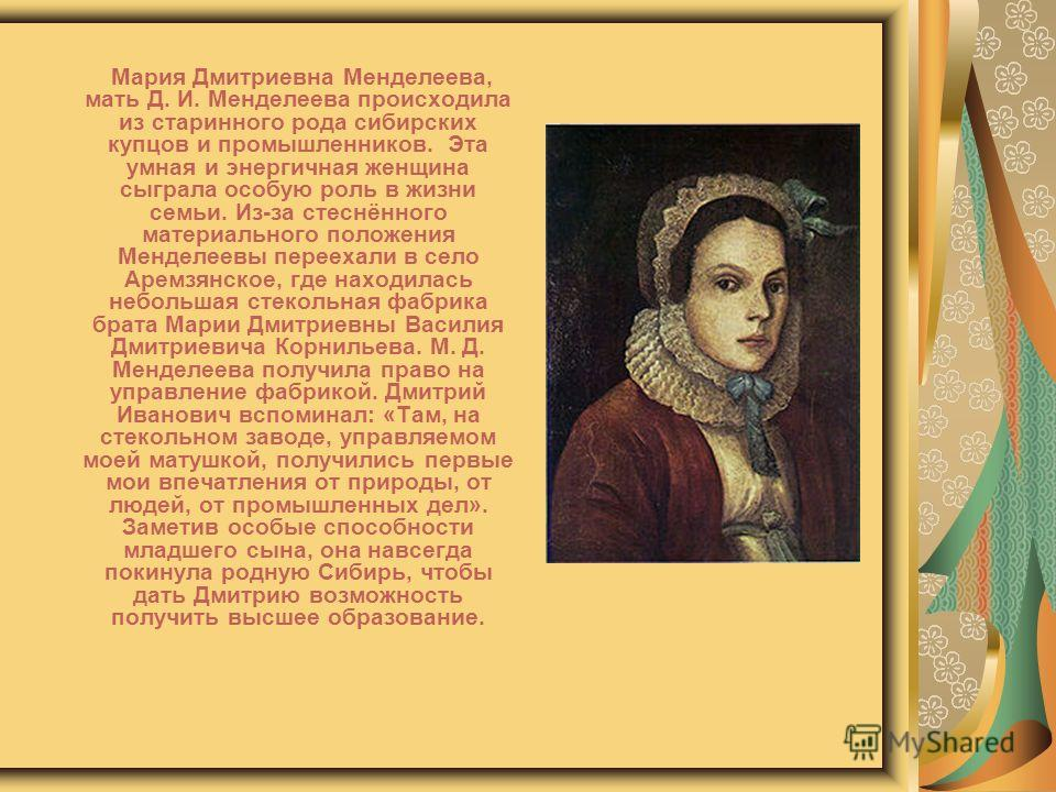Мария Дмитриевна Менделеева, мать Д. И. Менделеева происходила из старинного рода сибирских купцов и промышленников. Эта умная и энергичная женщина сыграла особую роль в жизни семьи. Из-за стеснённого материального положения Менделеевы переехали в се