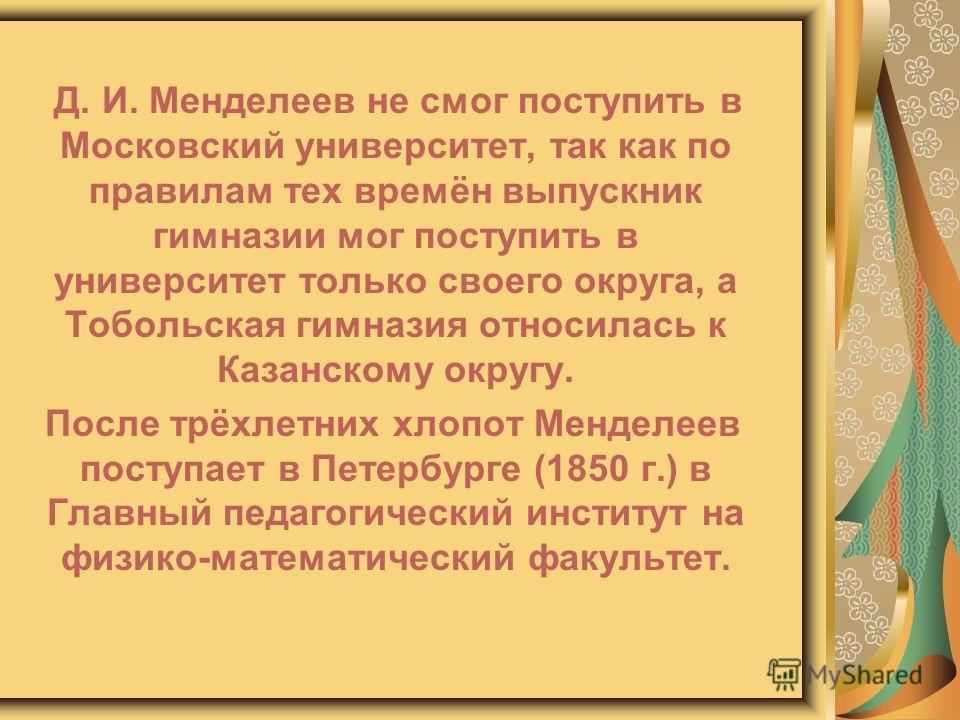 Д. И. Менделеев не смог поступить в Московский университет, так как по правилам тех времён выпускник гимназии мог поступить в университет только своего округа, а Тобольская гимназия относилась к Казанскому округу. После трёхлетних хлопот Менделеев по
