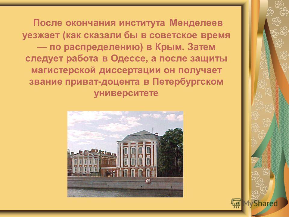 После окончания института Менделеев уезжает (как сказали бы в советское время по распределению) в Крым. Затем следует работа в Одессе, а после защиты магистерской диссертации он получает звание приват-доцента в Петербургском университете