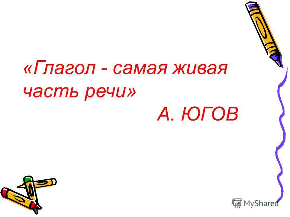 «Глагол - самая живая часть речи» А. ЮГОВ