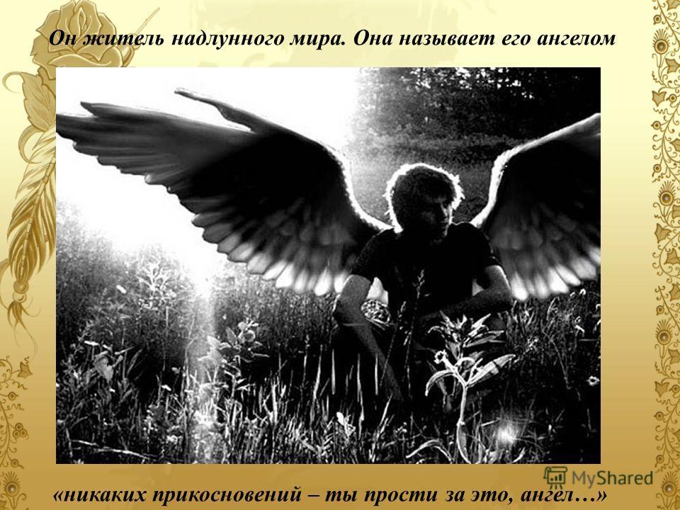 Он житель надлунного мира. Она называет его ангелом «никаких прикосновений – ты прости за это, ангел…»