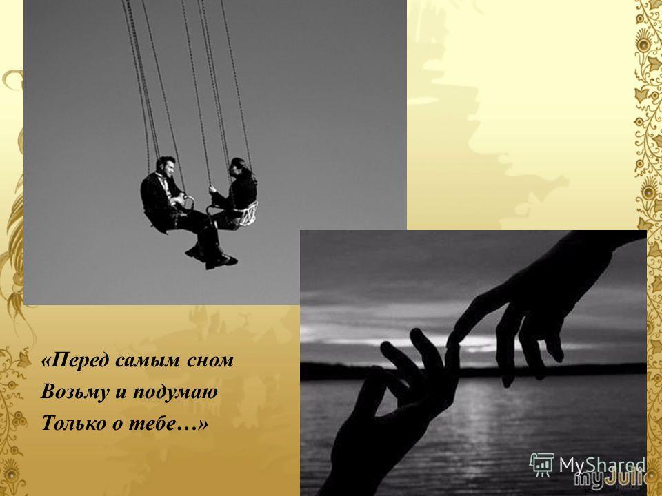 «Перед самым сном Возьму и подумаю Только о тебе…»