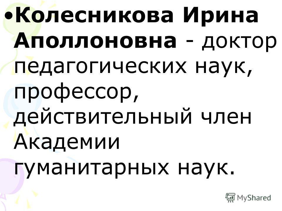 Колесникова Ирина Аполлоновна - доктор педагогических наук, профессор, действительный член Академии гуманитарных наук.
