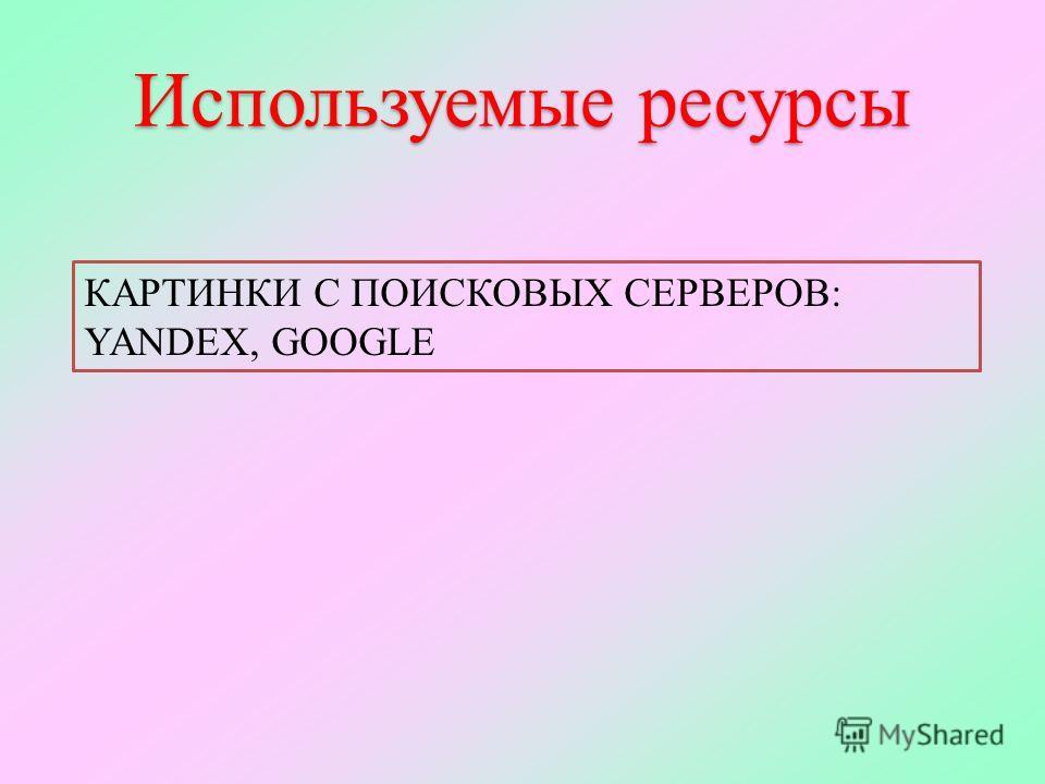 Используемые ресурсы КАРТИНКИ С ПОИСКОВЫХ СЕРВЕРОВ: YANDEX, GOOGLE