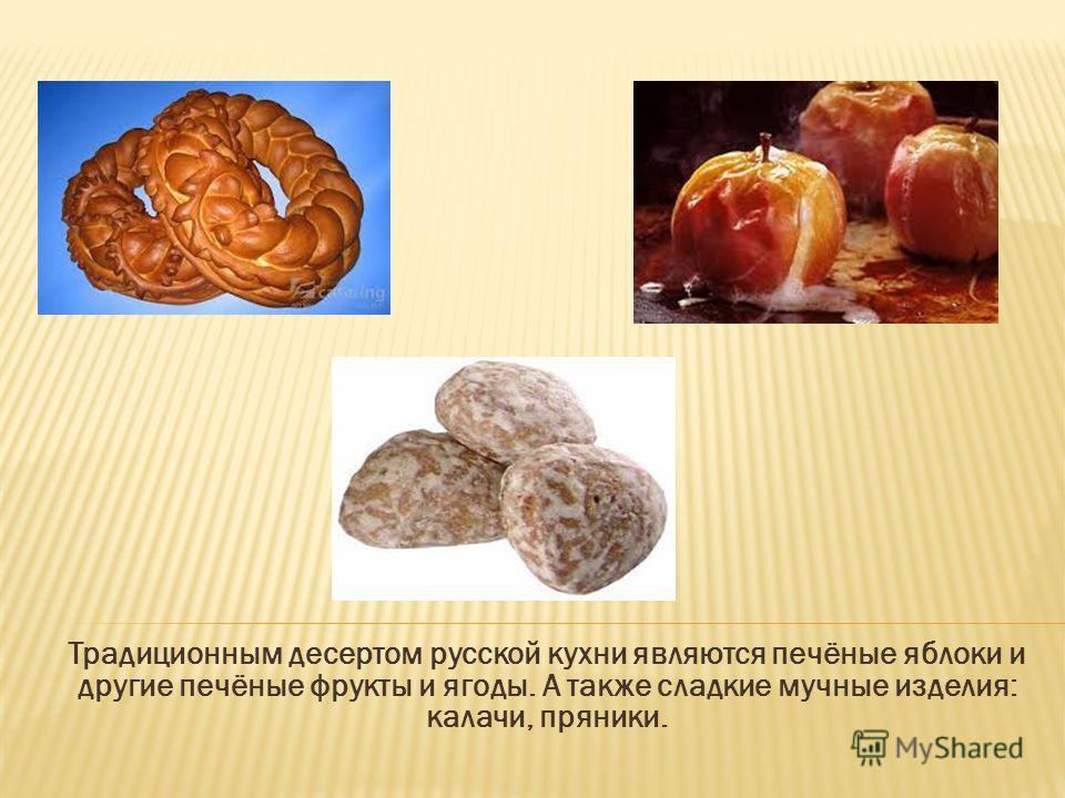 Традиционным десертом русской кухни являются печёные яблоки и другие печёные фрукты и ягоды. А также сладкие мучные изделия: калачи, пряники.