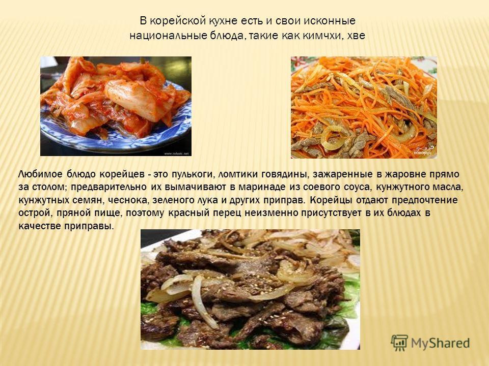 В корейской кухне есть и свои исконные национальные блюда, такие как кимчхи, хве Любимое блюдо корейцев - это пулькоги, ломтики говядины, зажаренные в жаровне прямо за столом; предварительно их вымачивают в маринаде из соевого соуса, кунжутного масла