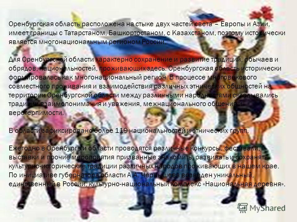 Оренбургская область расположена на стыке двух частей света – Европы и Азии, имеет границы с Татарстаном, Башкортостаном, с Казахстаном, поэтому исторически является многонациональным регионом России. Для Оренбургской области характерно сохранение и