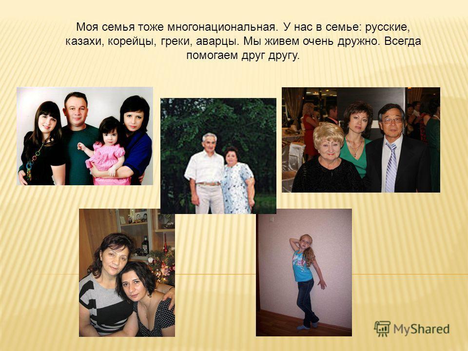 Моя семья тоже многонациональная. У нас в семье: русские, казахи, корейцы, греки, аварцы. Мы живем очень дружно. Всегда помогаем друг другу.
