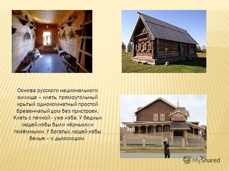 Основа русского национального жилища – клеть, прямоугольный крытый однокомнатный простой бревенчатый дом без пристроек. Клеть с печкой - уже изба. У бедных людей избы были чёрными и позёмными. У богатых людей избы белые – с дымоходом.