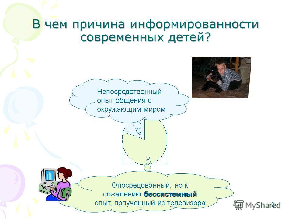 2 В чем причина информированности современных детей? Непосредственный опыт общения с окружающим миром бессистемный Опосредованный, но к сожалению бессистемный опыт, полученный из телевизора