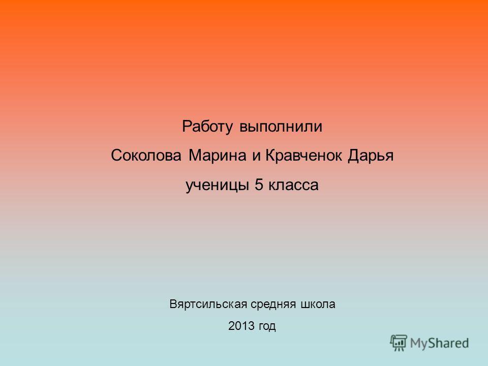Работу выполнили Соколова Марина и Кравченок Дарья ученицы 5 класса Вяртсильская средняя школа 2013 год