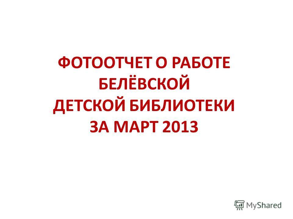 ФОТООТЧЕТ О РАБОТЕ БЕЛЁВСКОЙ ДЕТСКОЙ БИБЛИОТЕКИ ЗА МАРТ 2013