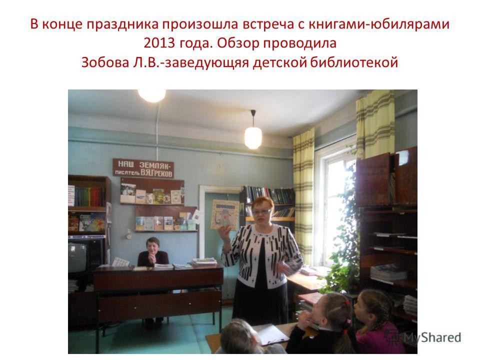 В конце праздника произошла встреча с книгами-юбилярами 2013 года. Обзор проводила Зобова Л.В.-заведующяя детской библиотекой